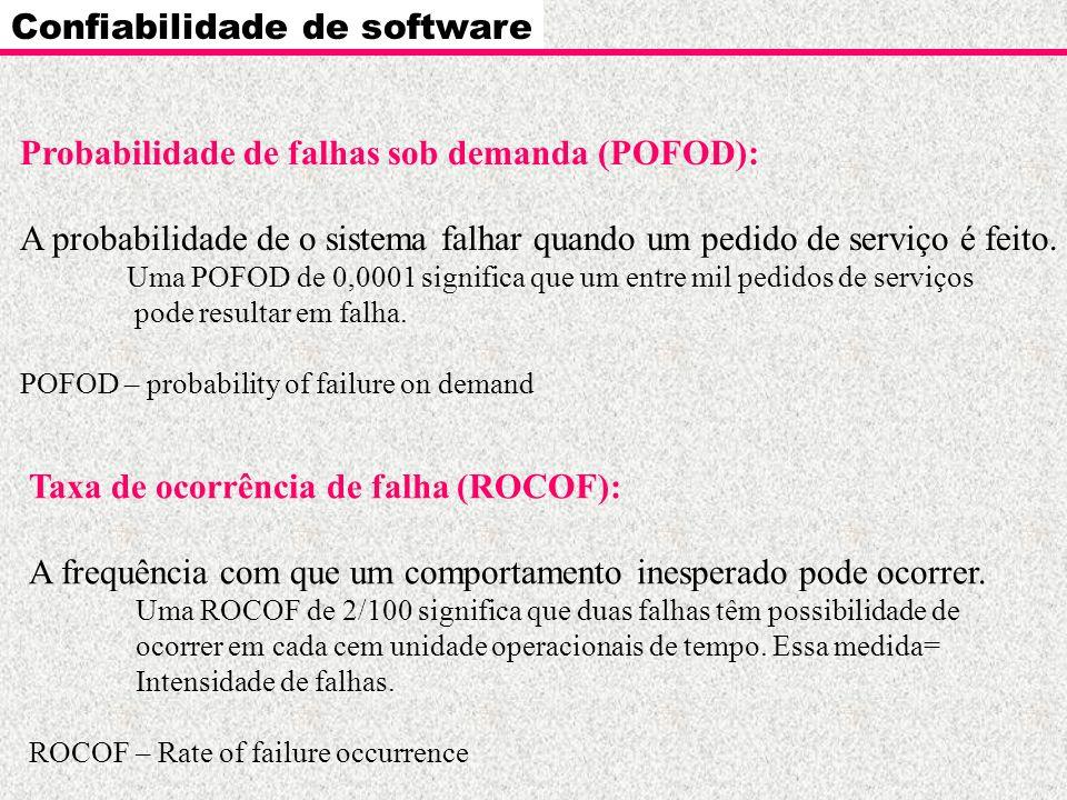 Confiabilidade de software Probabilidade de falhas sob demanda (POFOD): A probabilidade de o sistema falhar quando um pedido de serviço é feito. Uma P