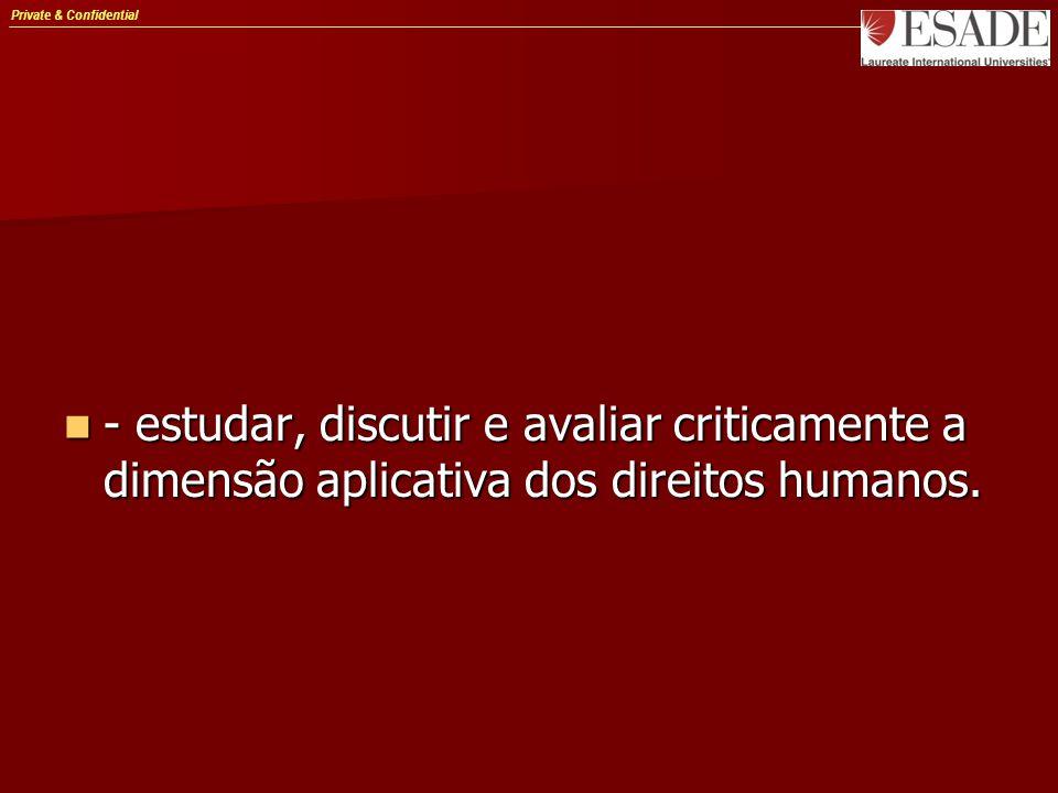 Private & Confidential - estudar, discutir e avaliar criticamente a dimensão aplicativa dos direitos humanos.