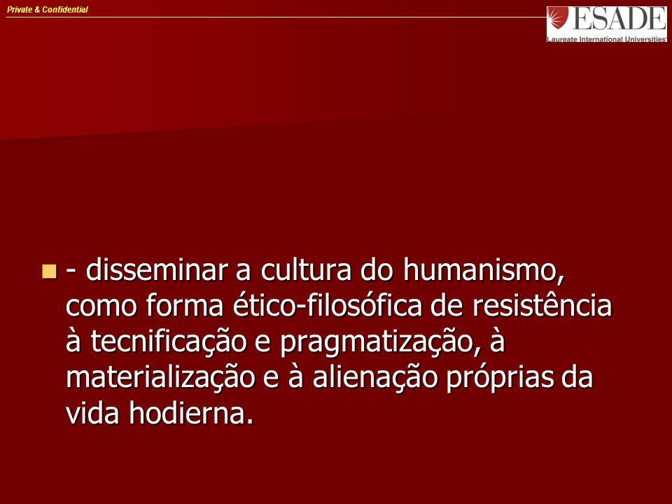 Private & Confidential - disseminar a cultura do humanismo, como forma ético-filosófica de resistência à tecnificação e pragmatização, à materialização e à alienação próprias da vida hodierna.