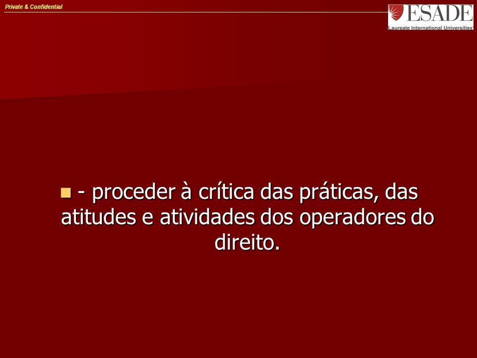 Private & Confidential - proceder à crítica das práticas, das atitudes e atividades dos operadores do direito. - proceder à crítica das práticas, das
