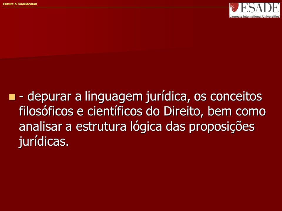 Private & Confidential - depurar a linguagem jurídica, os conceitos filosóficos e científicos do Direito, bem como analisar a estrutura lógica das proposições jurídicas.