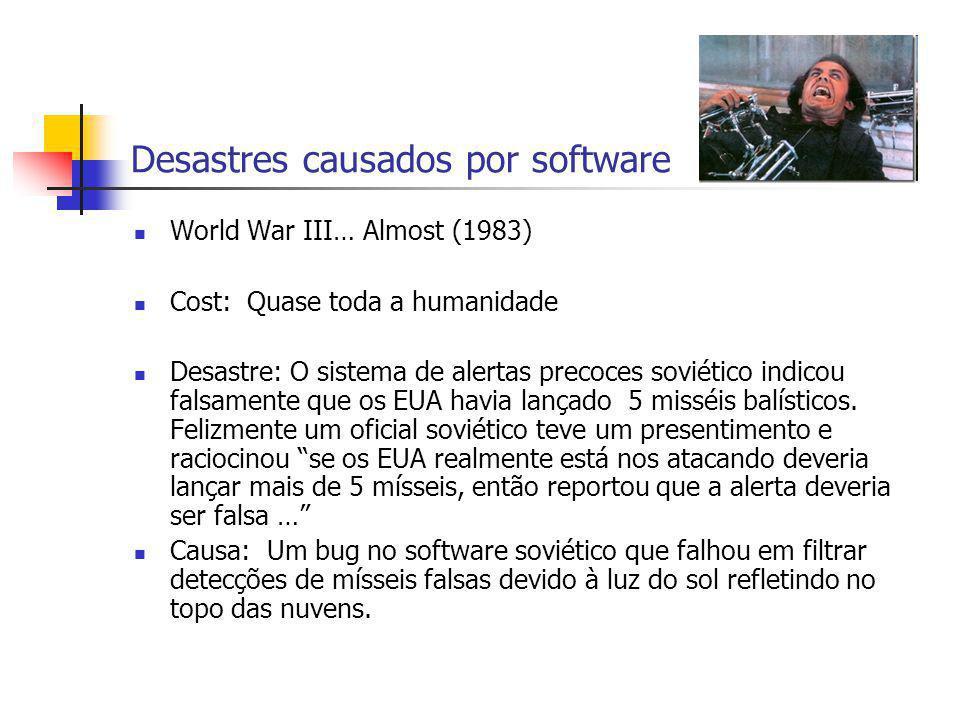 Desastres causados por software World War III… Almost (1983) Cost: Quase toda a humanidade Desastre: O sistema de alertas precoces soviético indicou f