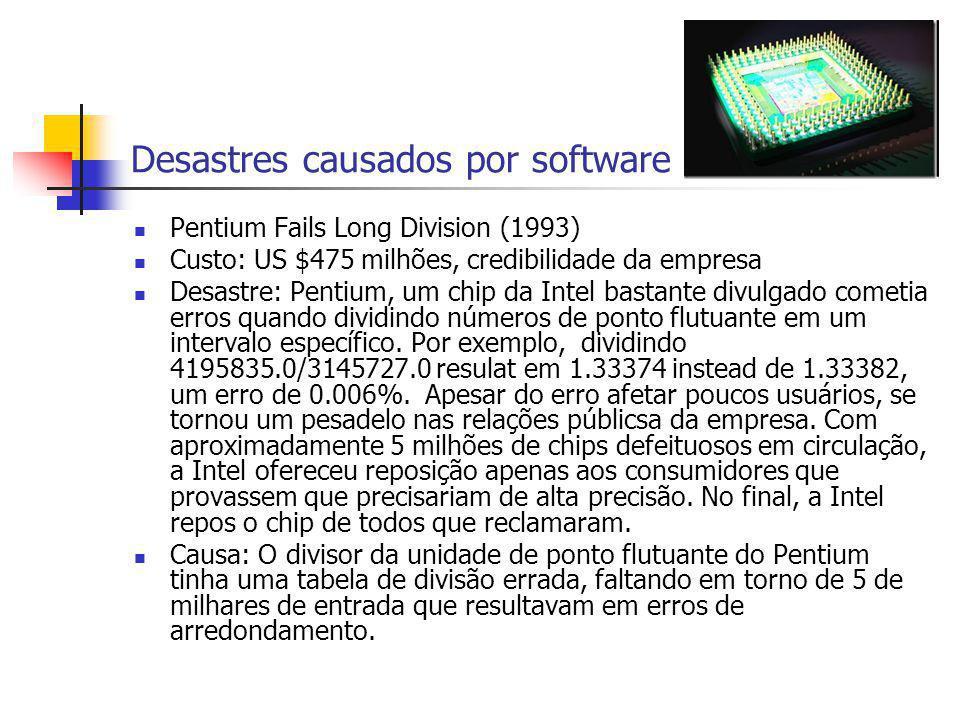 Desastres causados por software Pentium Fails Long Division (1993) Custo: US $475 milhões, credibilidade da empresa Desastre: Pentium, um chip da Inte