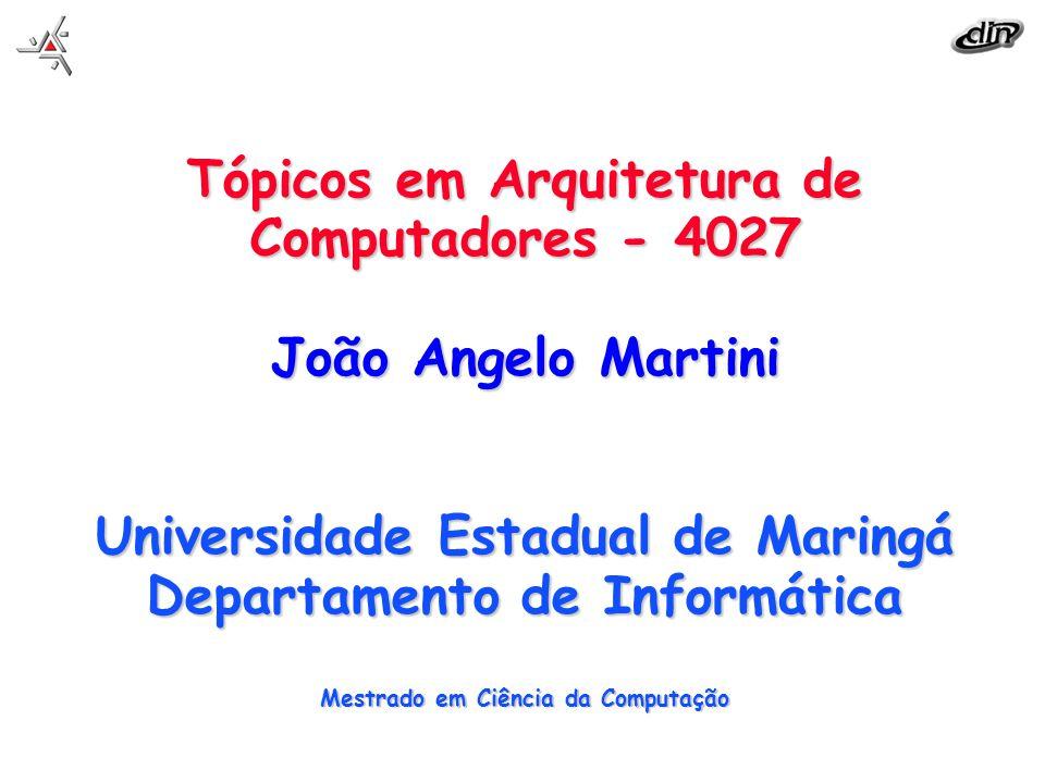 Tópicos em Arquitetura de Computadores - 4027 João Angelo Martini UniversidadeEstadual de Maringá Departamento de Informática Mestrado em Ciência da C