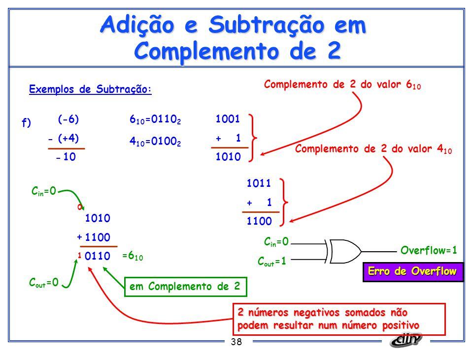 38 Adição e Subtração em Complemento de 2 Exemplos de Subtração: f) (-6) (+4) 10 6 10 =0110 2 1001 + 1 1010 Complemento de 2 do valor 6 10 1010 1100 0