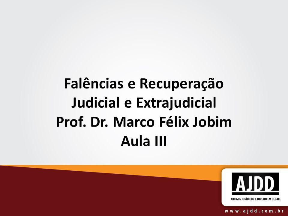 Falências e Recuperação Judicial e Extrajudicial Prof. Dr. Marco Félix Jobim Aula III