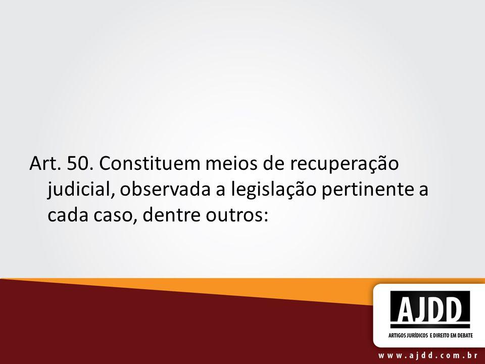 Art. 50. Constituem meios de recuperação judicial, observada a legislação pertinente a cada caso, dentre outros: