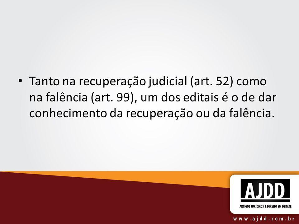 Tanto na recuperação judicial (art. 52) como na falência (art. 99), um dos editais é o de dar conhecimento da recuperação ou da falência.
