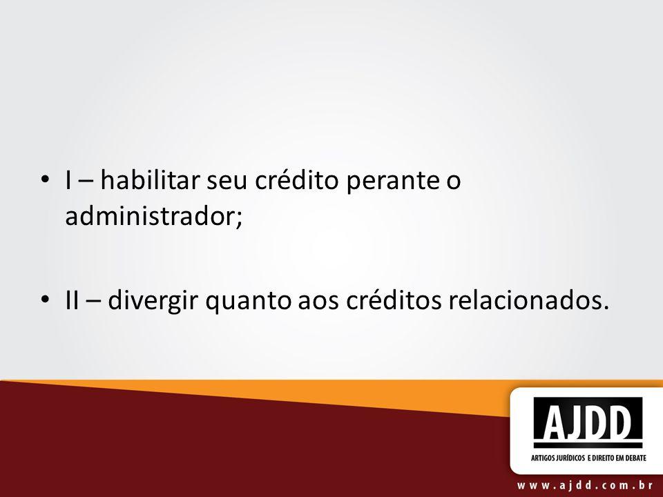 I – habilitar seu crédito perante o administrador; II – divergir quanto aos créditos relacionados.