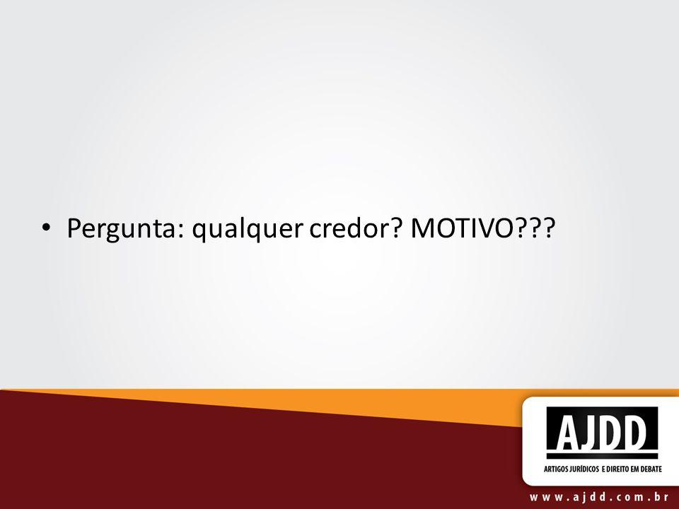 Pergunta: qualquer credor? MOTIVO???