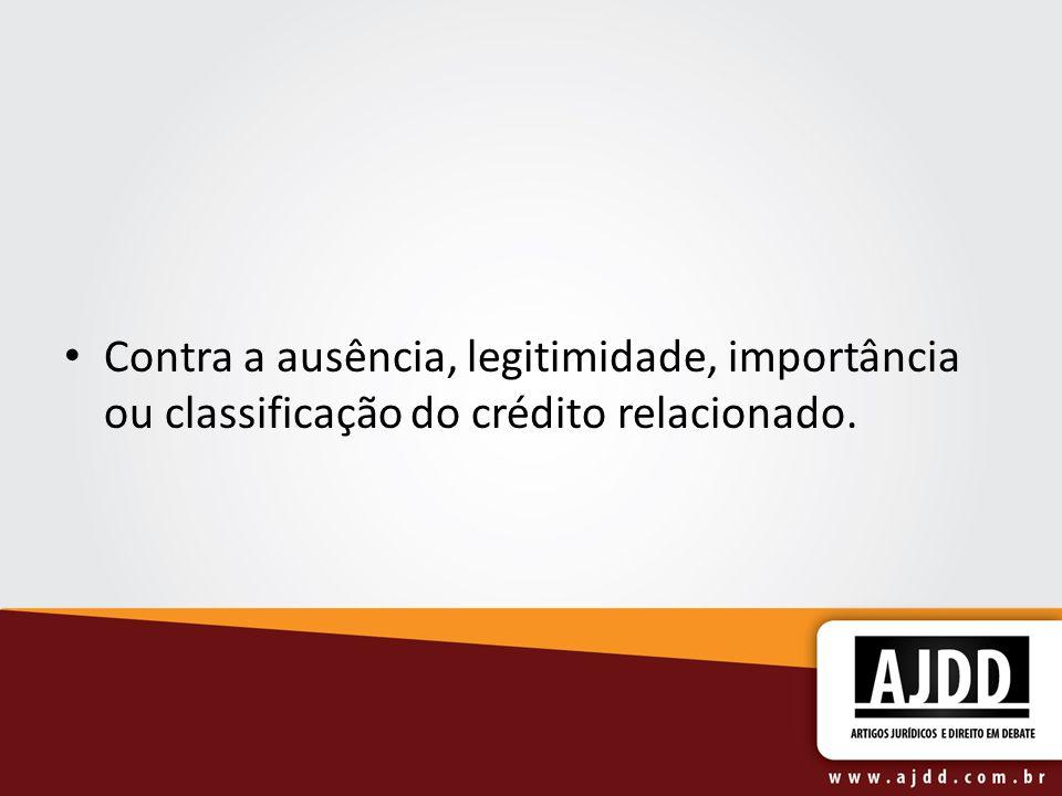 Contra a ausência, legitimidade, importância ou classificação do crédito relacionado.