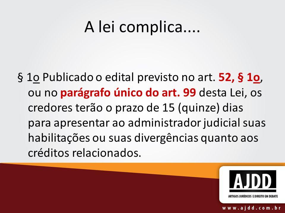 A lei complica.... § 1o Publicado o edital previsto no art. 52, § 1o, ou no parágrafo único do art. 99 desta Lei, os credores terão o prazo de 15 (qui