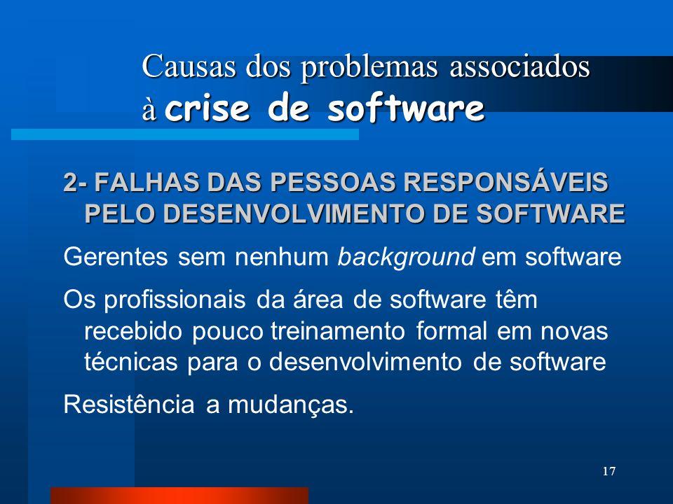16 Causas dos problemas associados à crise de software 1- PRÓPRIO CARÁTER DO SOFTWARE O software é um elemento de sistema lógico e não físico. Conseqü