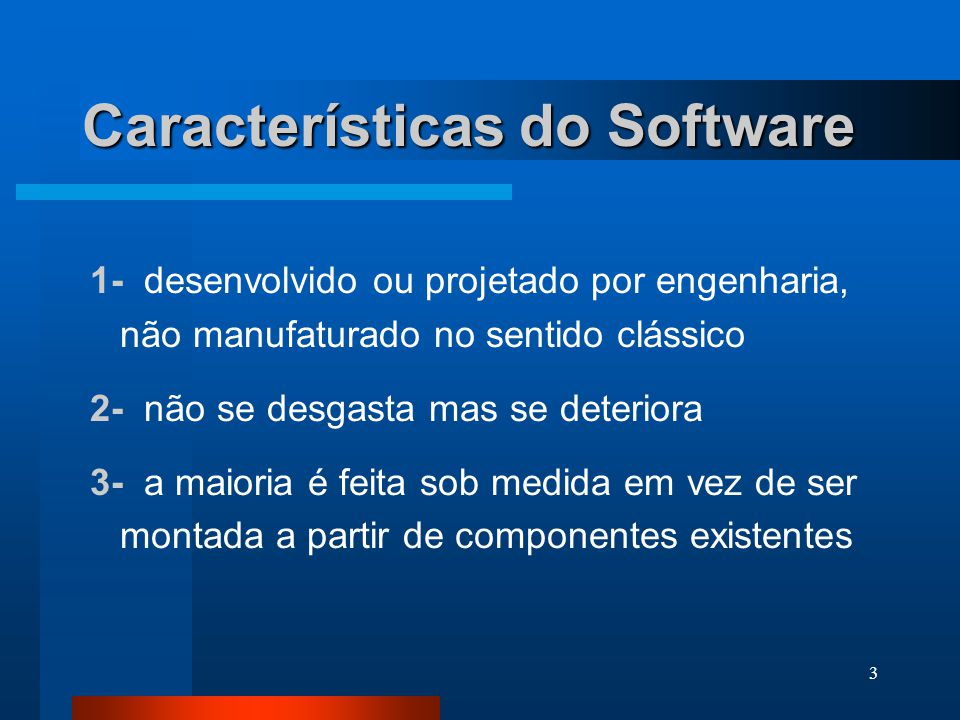 3 Características do Software 1- desenvolvido ou projetado por engenharia, não manufaturado no sentido clássico 2- não se desgasta mas se deteriora 3- a maioria é feita sob medida em vez de ser montada a partir de componentes existentes