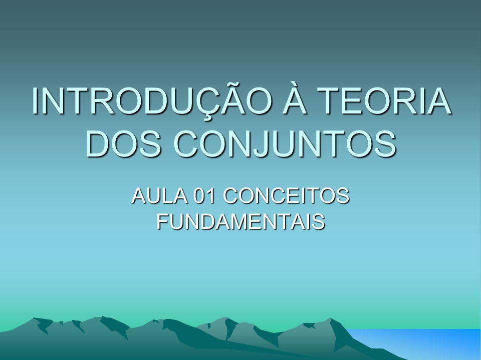 INTRODUÇÃO À TEORIA DOS CONJUNTOS AULA 01 CONCEITOS FUNDAMENTAIS