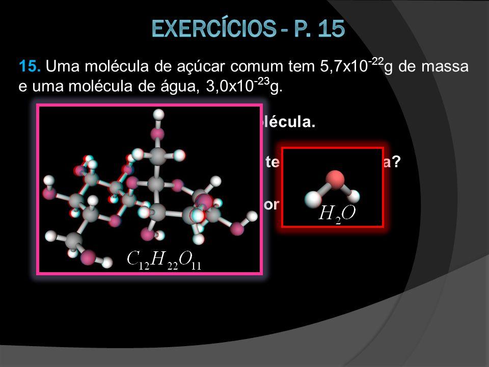 15.Uma molécula de açúcar comum tem 5,7x10 -22 g de massa e uma molécula de água, 3,0x10 -23 g.