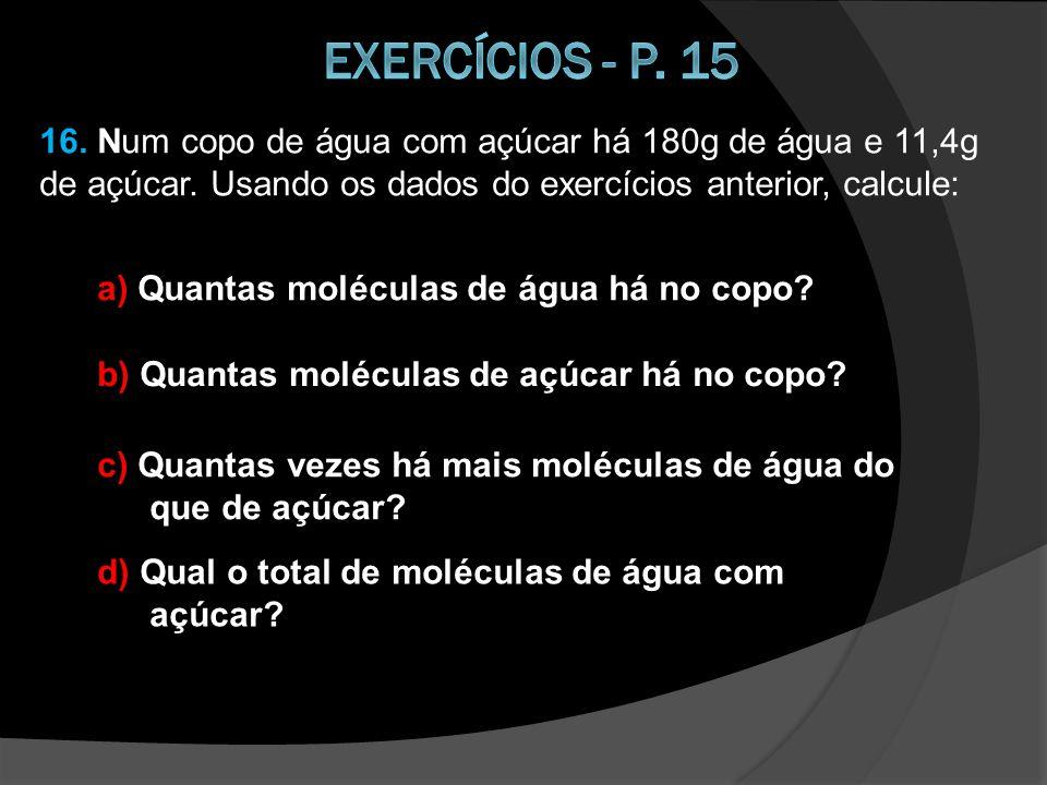 15. Uma molécula de açúcar comum tem 5,7x10 -22 g de massa e uma molécula de água, 3,0x10 -23 g. a) Pesquise o que é uma molécula. b) Qual das duas mo