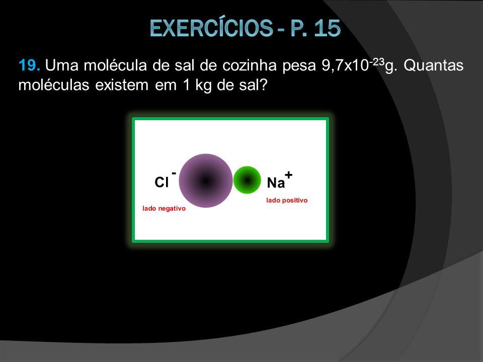 19. Uma molécula de sal de cozinha pesa 9,7x10 -23 g. Quantas moléculas existem em 1 kg de sal?