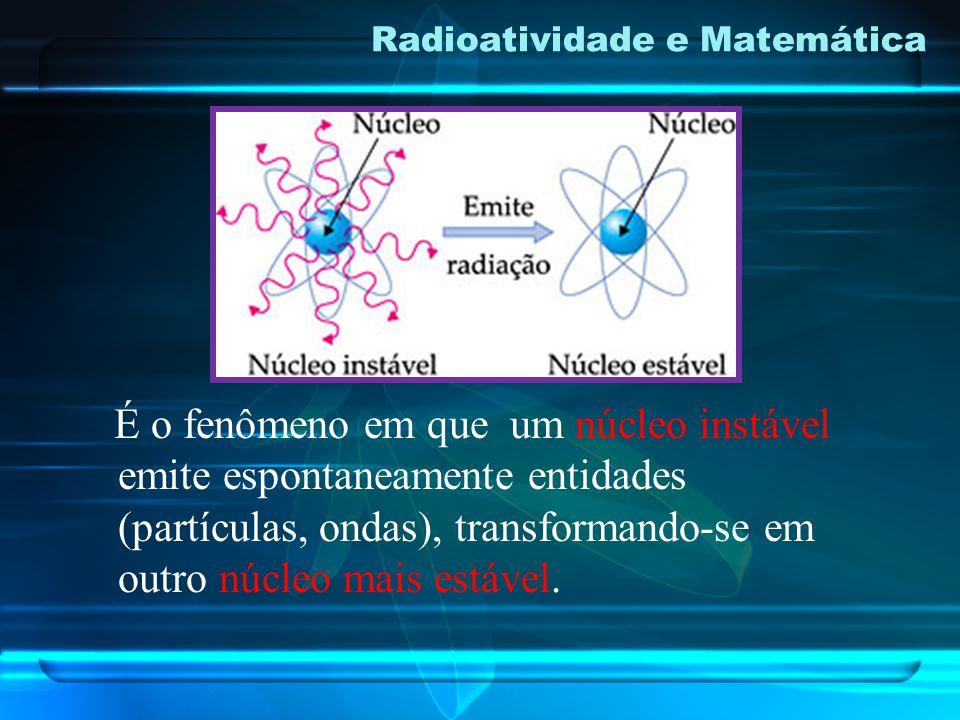 Radioatividade e Matemática É o fenômeno em que um núcleo instável emite espontaneamente entidades (partículas, ondas), transformando-se em outro núcleo mais estável.