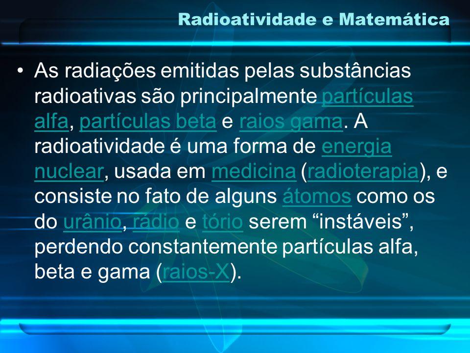 Radioatividade e Matemática É o fenômeno em que um núcleo instável emite espontaneamente entidades (partículas, ondas), transformando-se em outro núcl