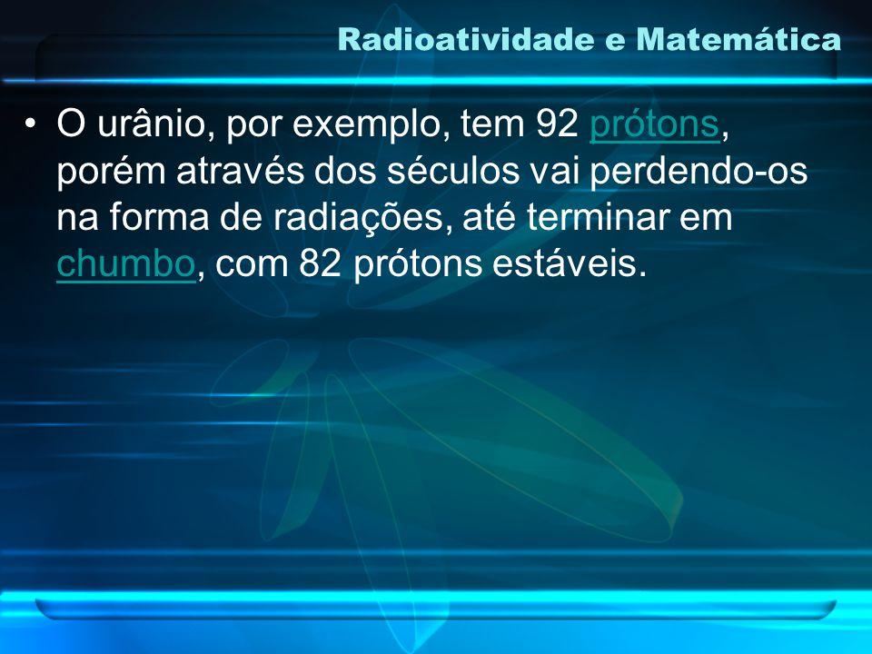O urânio, por exemplo, tem 92 prótons, porém através dos séculos vai perdendo-os na forma de radiações, até terminar em chumbo, com 82 prótons estáveis.prótons chumbo Radioatividade e Matemática
