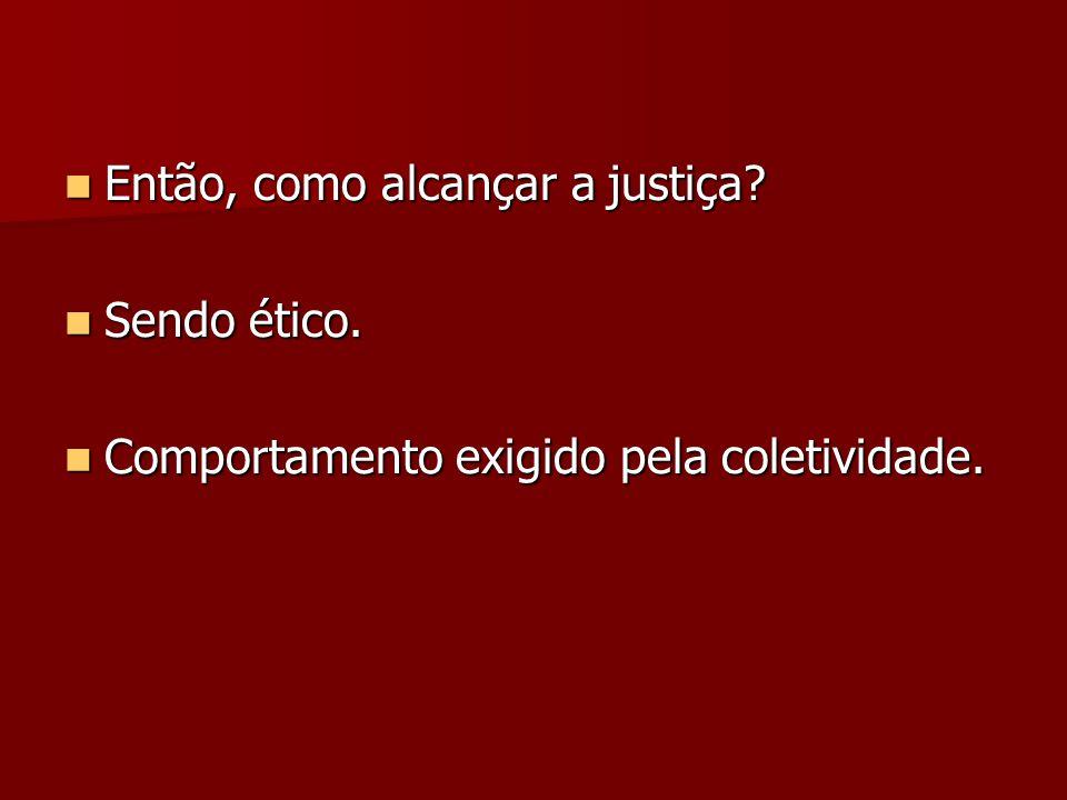 Então, como alcançar a justiça? Então, como alcançar a justiça? Sendo ético. Sendo ético. Comportamento exigido pela coletividade. Comportamento exigi