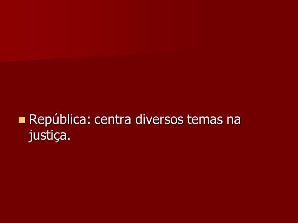 República: centra diversos temas na justiça. República: centra diversos temas na justiça.
