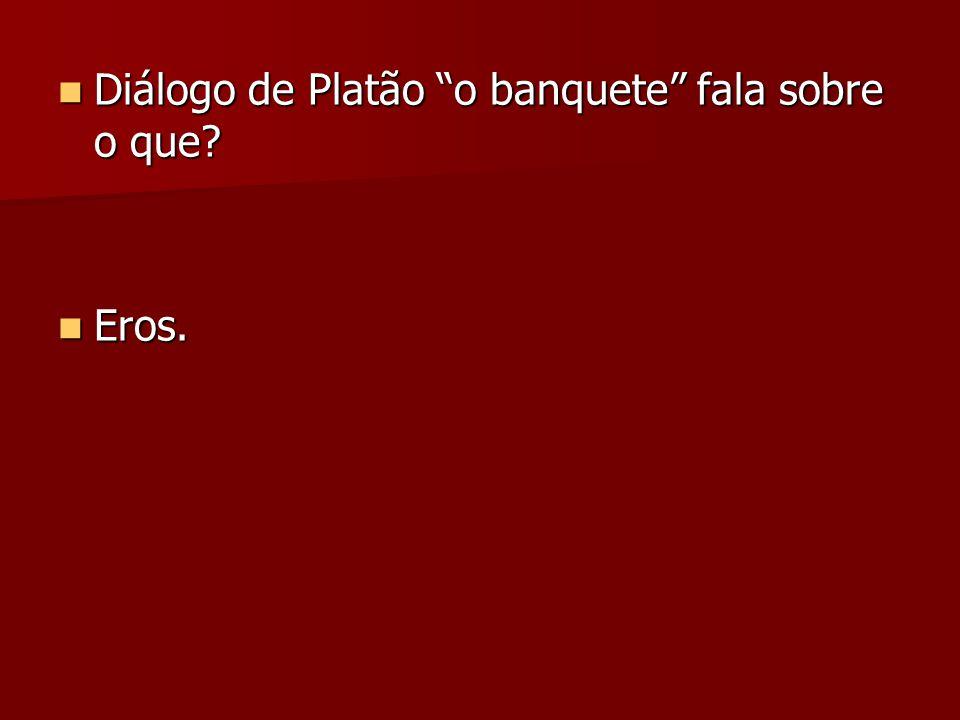 """Diálogo de Platão """"o banquete"""" fala sobre o que? Diálogo de Platão """"o banquete"""" fala sobre o que? Eros. Eros."""
