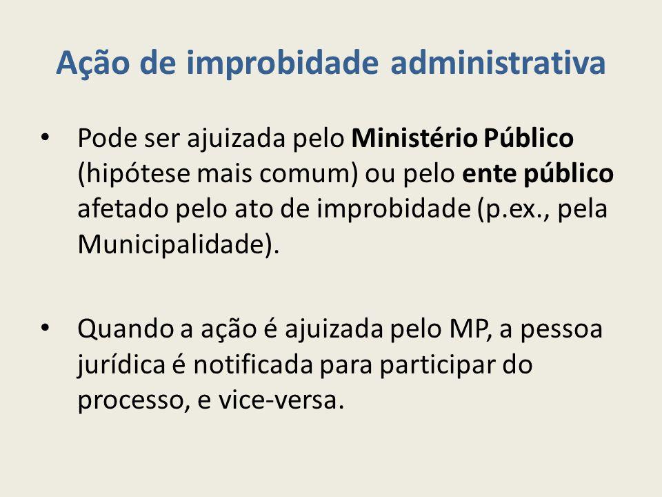 Ação de improbidade administrativa Pode ser ajuizada pelo Ministério Público (hipótese mais comum) ou pelo ente público afetado pelo ato de improbidade (p.ex., pela Municipalidade).