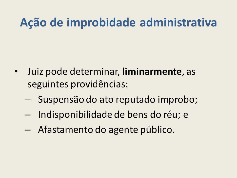 Ação de improbidade administrativa Juiz pode determinar, liminarmente, as seguintes providências: – Suspensão do ato reputado improbo; – Indisponibilidade de bens do réu; e – Afastamento do agente público.
