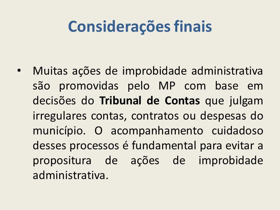 Considerações finais Muitas ações de improbidade administrativa são promovidas pelo MP com base em decisões do Tribunal de Contas que julgam irregulares contas, contratos ou despesas do município.