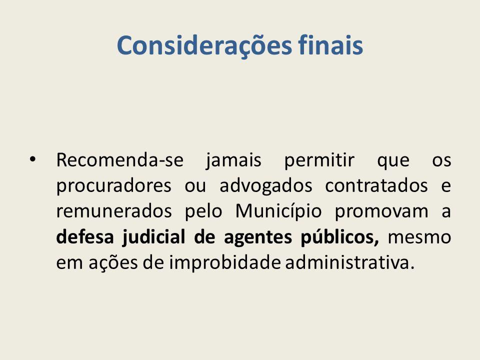 Considerações finais Recomenda-se jamais permitir que os procuradores ou advogados contratados e remunerados pelo Município promovam a defesa judicial de agentes públicos, mesmo em ações de improbidade administrativa.