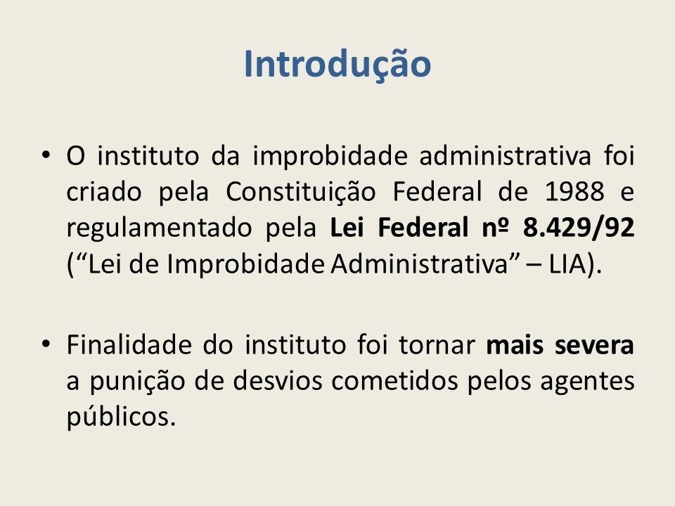 Introdução O instituto da improbidade administrativa foi criado pela Constituição Federal de 1988 e regulamentado pela Lei Federal nº 8.429/92 ( Lei de Improbidade Administrativa – LIA).