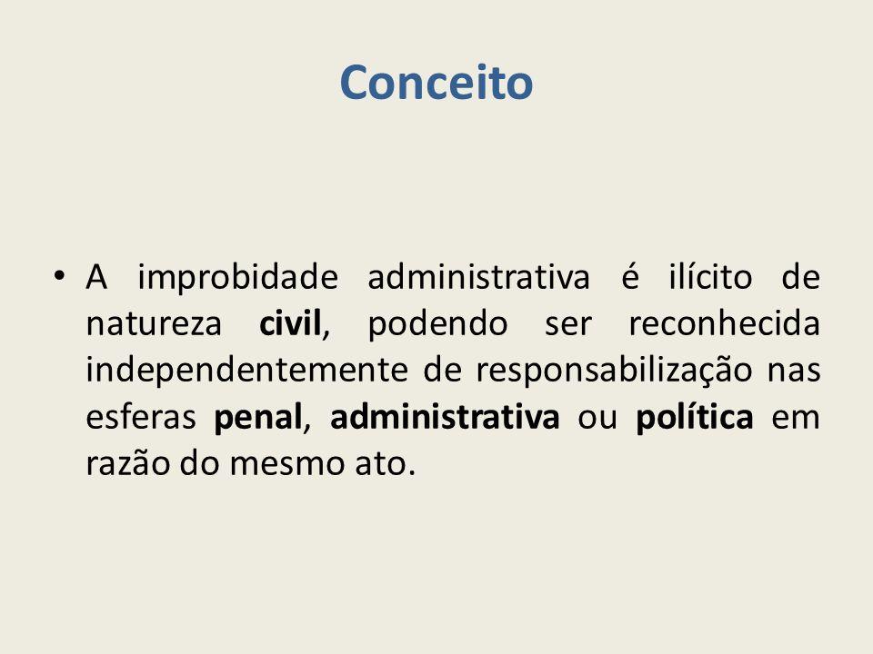 Conceito A improbidade administrativa é ilícito de natureza civil, podendo ser reconhecida independentemente de responsabilização nas esferas penal, administrativa ou política em razão do mesmo ato.