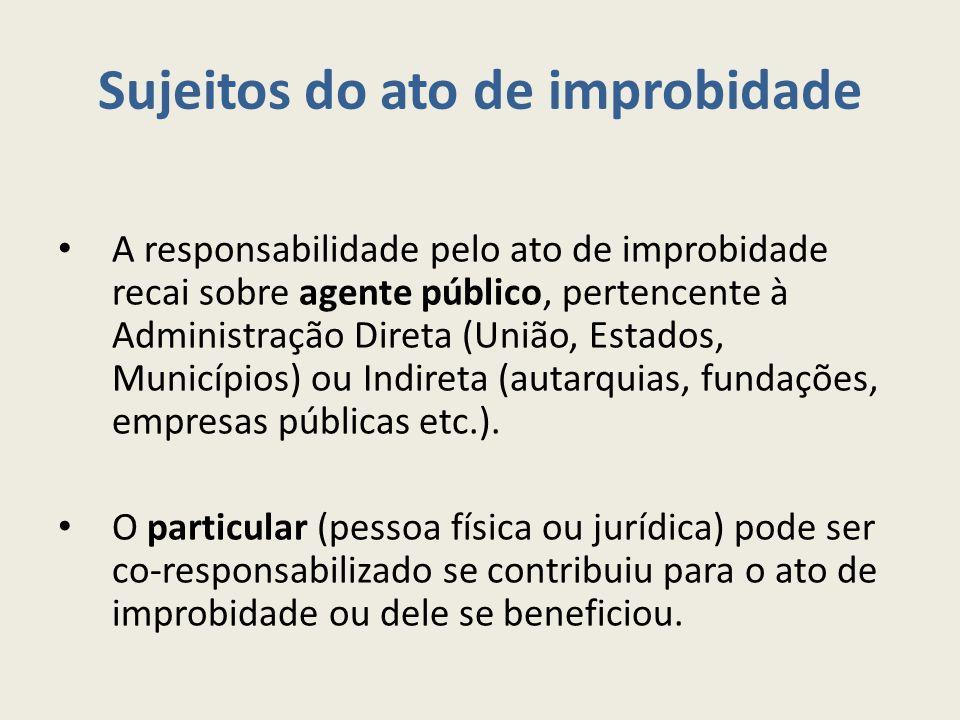 Sujeitos do ato de improbidade A responsabilidade pelo ato de improbidade recai sobre agente público, pertencente à Administração Direta (União, Estados, Municípios) ou Indireta (autarquias, fundações, empresas públicas etc.).