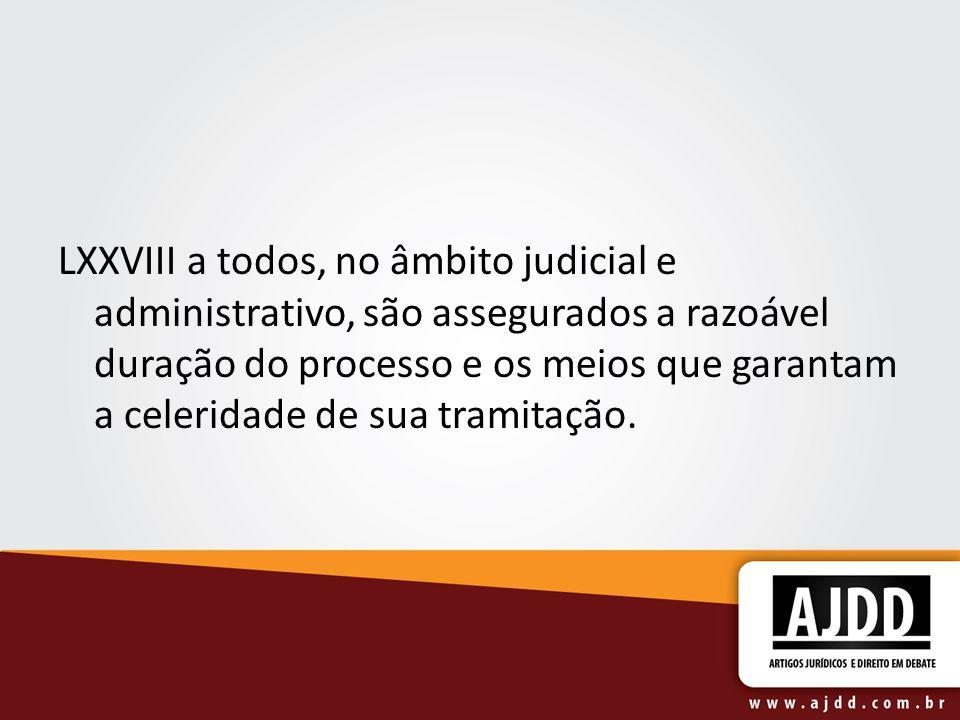 LXXVIII a todos, no âmbito judicial e administrativo, são assegurados a razoável duração do processo e os meios que garantam a celeridade de sua trami