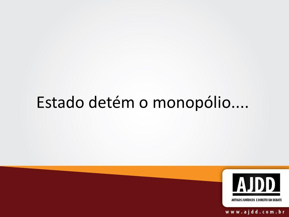 Estado detém o monopólio....
