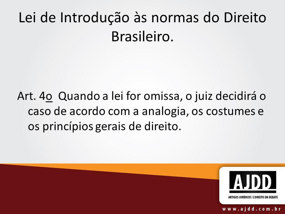 Lei de Introdução às normas do Direito Brasileiro. Art. 4o Quando a lei for omissa, o juiz decidirá o caso de acordo com a analogia, os costumes e os