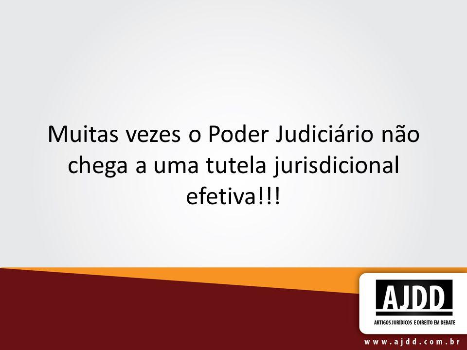 Muitas vezes o Poder Judiciário não chega a uma tutela jurisdicional efetiva!!!