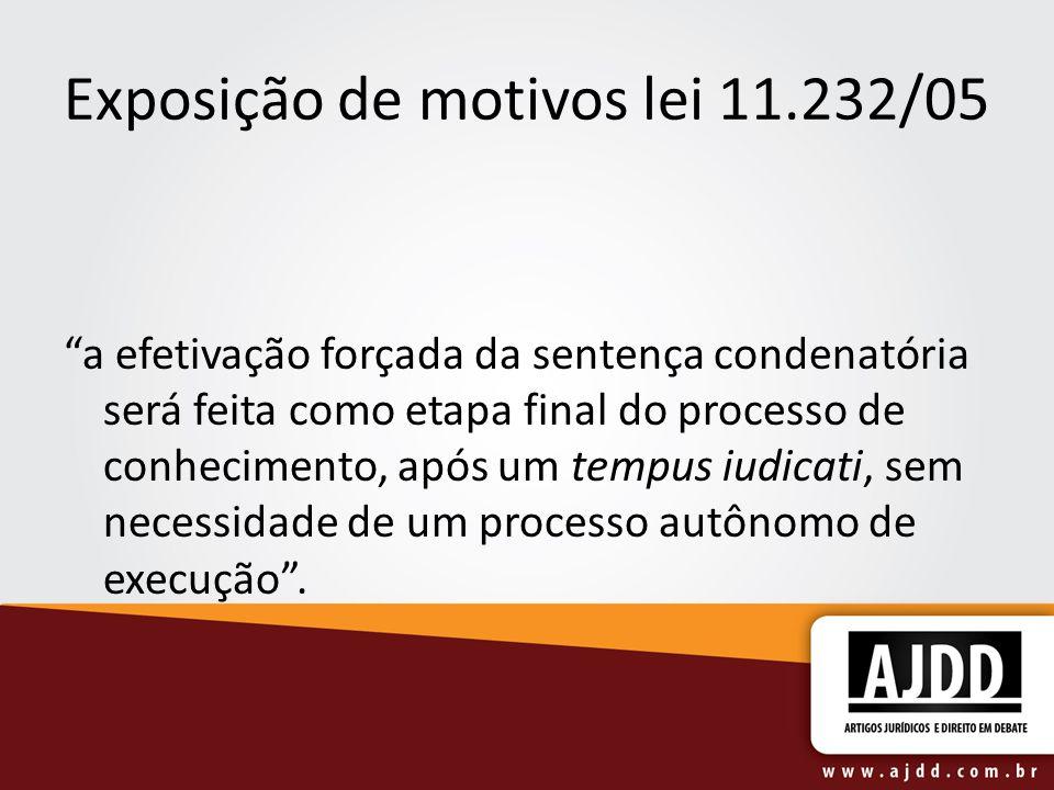 """Exposição de motivos lei 11.232/05 """"a efetivação forçada da sentença condenatória será feita como etapa final do processo de conhecimento, após um tem"""