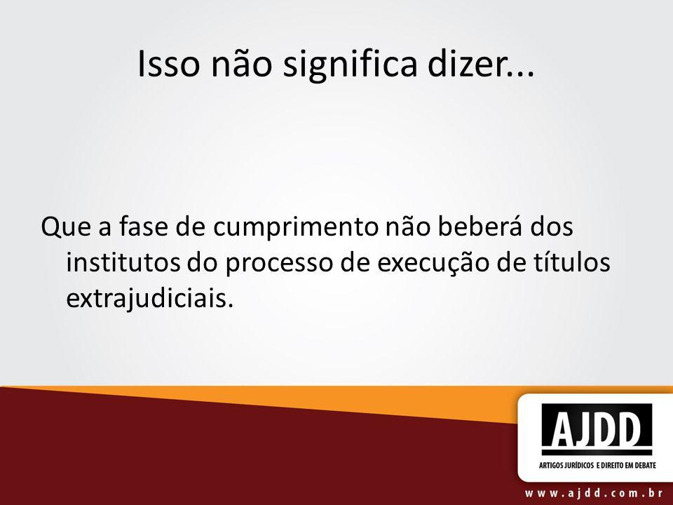 Isso não significa dizer... Que a fase de cumprimento não beberá dos institutos do processo de execução de títulos extrajudiciais.