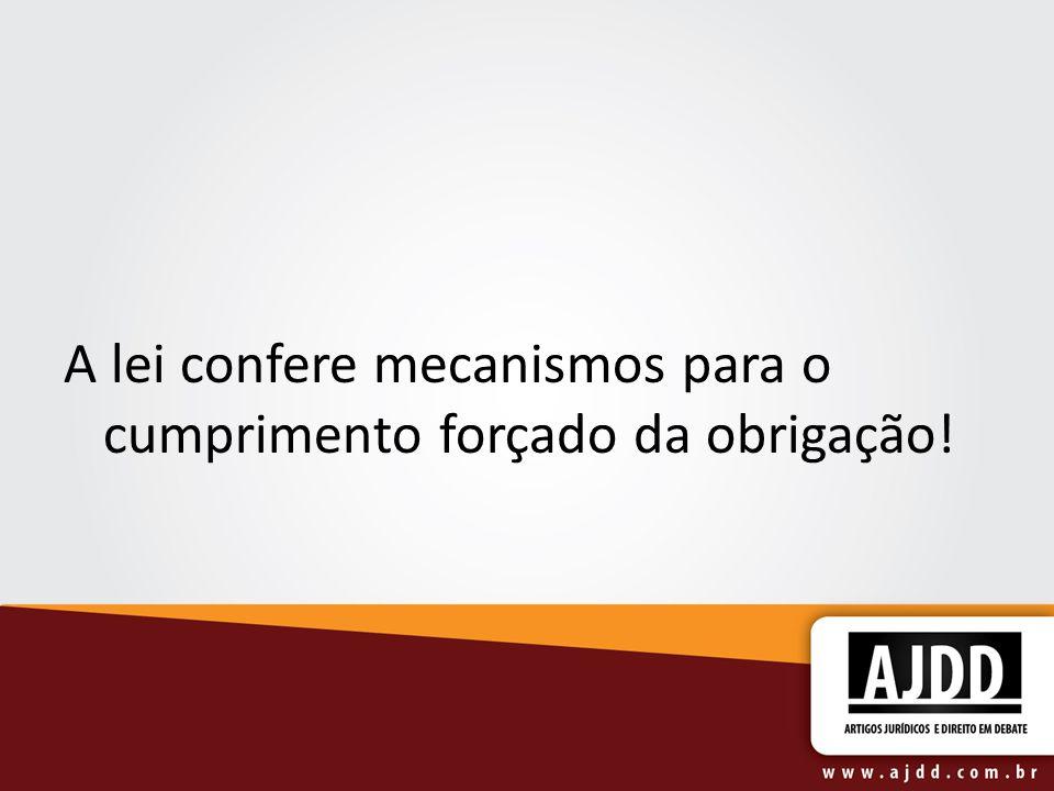 A lei confere mecanismos para o cumprimento forçado da obrigação!