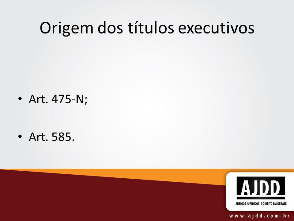 Origem dos títulos executivos Art. 475-N; Art. 585.
