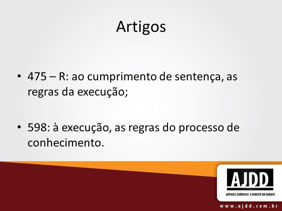 Artigos 475 – R: ao cumprimento de sentença, as regras da execução; 598: à execução, as regras do processo de conhecimento.