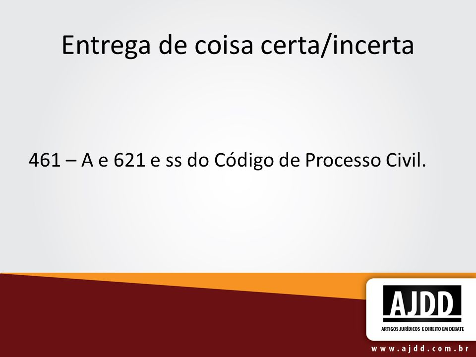 Entrega de coisa certa/incerta 461 – A e 621 e ss do Código de Processo Civil.