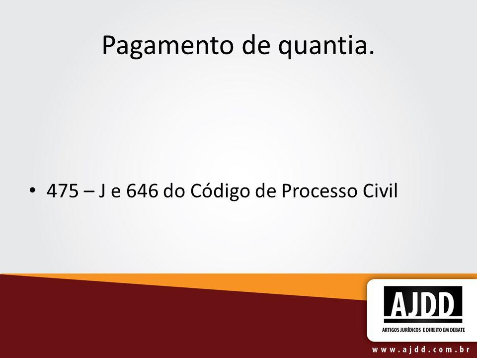 Pagamento de quantia. 475 – J e 646 do Código de Processo Civil