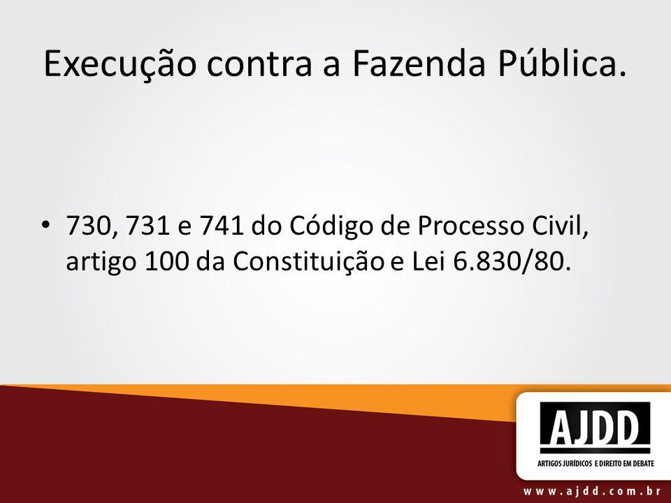 Execução contra a Fazenda Pública. 730, 731 e 741 do Código de Processo Civil, artigo 100 da Constituição e Lei 6.830/80.