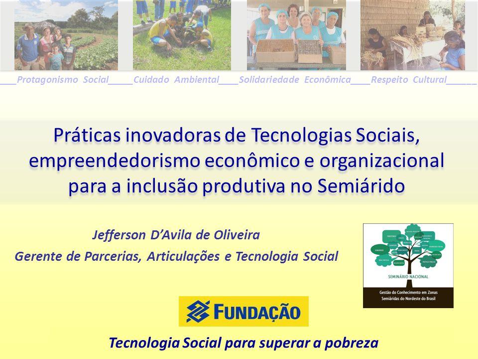 Tecnologia Social para superar a pobreza _____Protagonismo Social_____Cuidado Ambiental____Solidariedade Econômica____Respeito Cultural______ Jefferso
