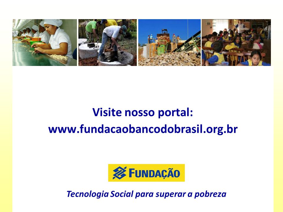 Tecnologia Social para superar a pobreza Visite nosso portal: www.fundacaobancodobrasil.org.br Tecnologia Social para superar a pobreza