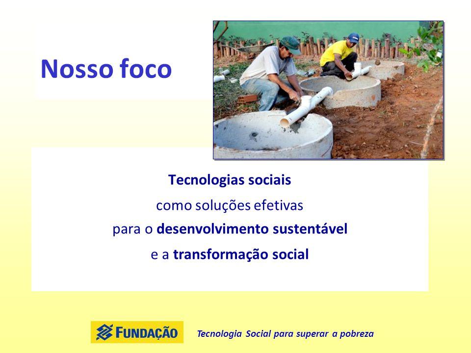 Tecnologia Social para superar a pobreza Nosso foco Tecnologias sociais como soluções efetivas para o desenvolvimento sustentável e a transformação so